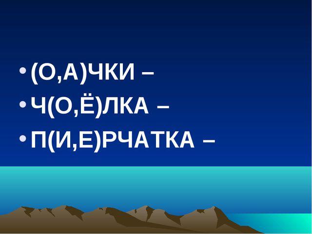 (О,А)ЧКИ – Ч(О,Ё)ЛКА – П(И,Е)РЧАТКА –