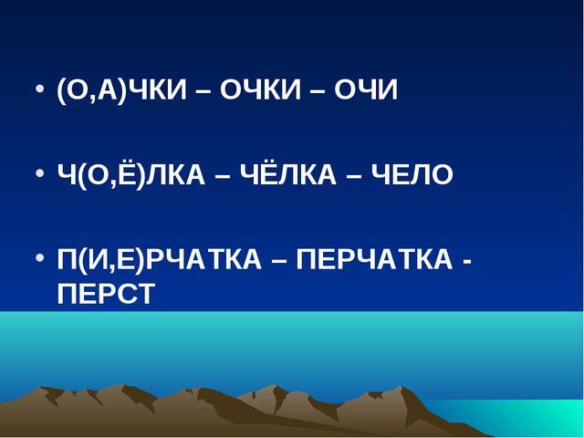 (О,А)ЧКИ – ОЧКИ – ОЧИ Ч(О,Ё)ЛКА – ЧЁЛКА – ЧЕЛО П(И,Е)РЧАТКА – ПЕРЧАТКА - ПЕРСТ