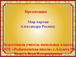 Презентация Мир картин Александра Рылова Подготовила учитель начальных классо