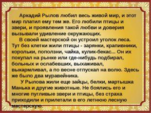 Аркадий Рылов любил весь живой мир, и этот мир платил ему тем же. Его любили