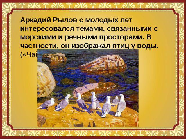 Аркадий Рылов с молодых лет интересовался темами, связанными с морскими и реч...