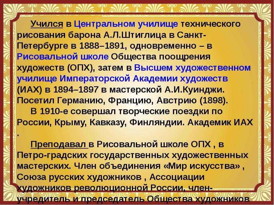 Учился в Центральном училище технического рисования барона А.Л.Штиглица в Са...