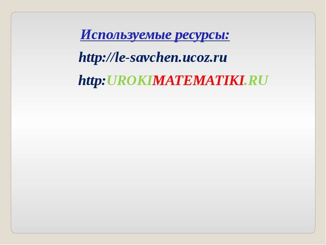 Используемые ресурсы: http://le-savchen.ucoz.ru http:UROKIMATEMATIKI.RU