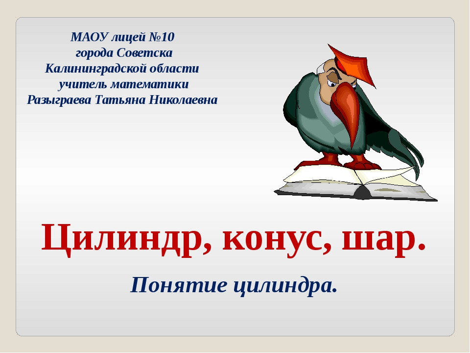 Цилиндр, конус, шар. Понятие цилиндра. МАОУ лицей №10 города Советска Калинин...