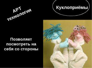 АРТ технология Позволяет посмотреть на себя со стороны Куклоприёмы
