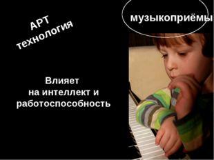 Влияет на интеллект и работоспособность АРТ технология музыкоприёмы