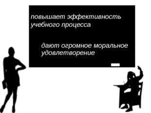 повышает эффективность учебного процесса дают огромное моральное удовлетворение