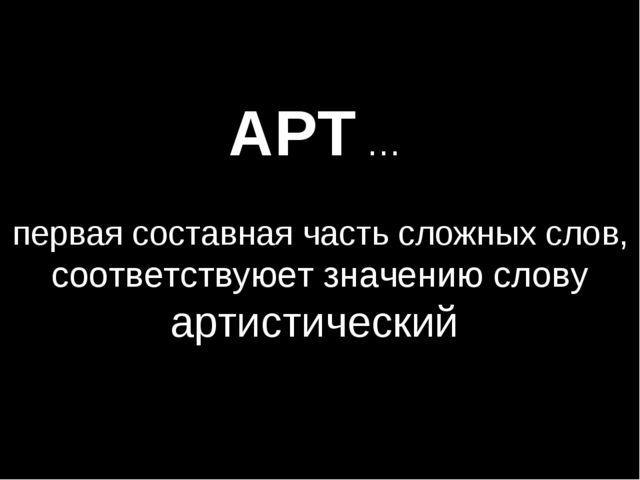 АРТ … первая составная часть сложных слов, соответствуюет значению слову арти...