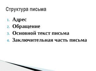 Адрес Обращение Основной текст письма Заключительная часть письма Структура п