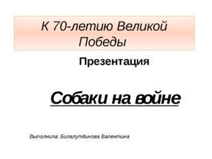 К 70-летию Великой Победы Презентация Собаки на войне Выполнила: Билалутдинов