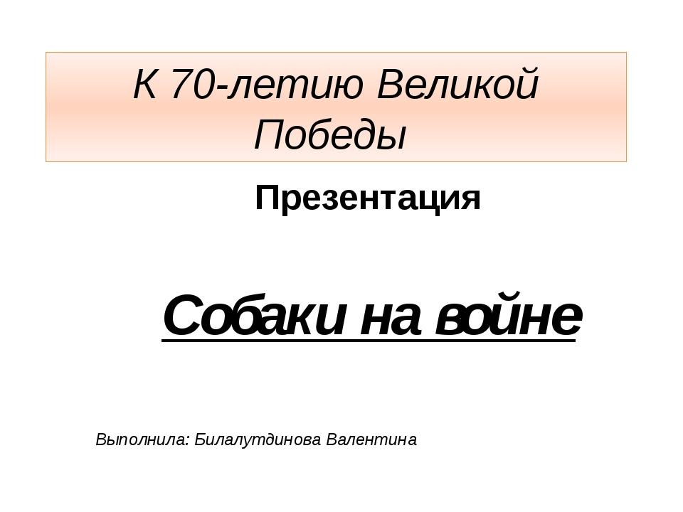 К 70-летию Великой Победы Презентация Собаки на войне Выполнила: Билалутдинов...