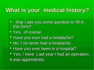 What is your medical history? - May I ask you some question to fill in this f