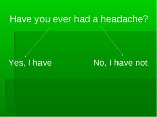 Have you ever had a headache? Yes, I have No, I have not.