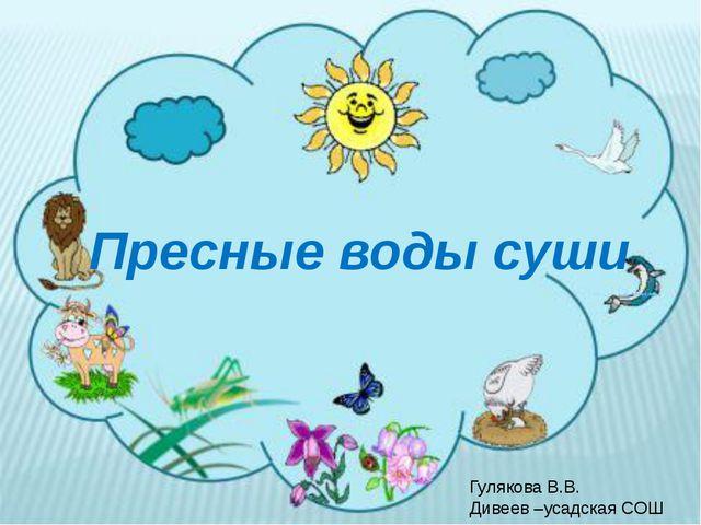 Пресные воды суши Гулякова В.В. Дивеев –усадская СОШ