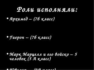 Роли исполняли: Архимед – (7б класс) Гиерон – (7б класс) Марк Марцелл и его в
