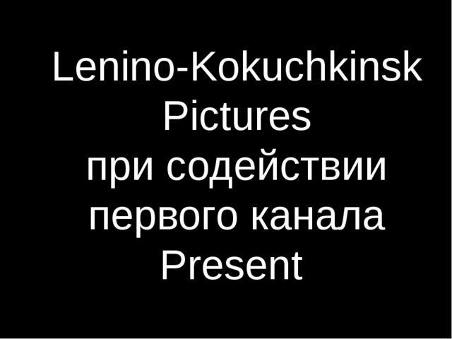 Lenino-Kokuchkinsk Pictures при содействии первого канала Present