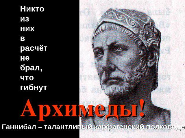 Никто из них в расчёт не брал, что гибнут Архимеды! Ганнибал – талантливый ка...