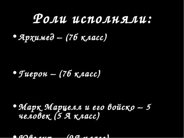 Роли исполняли: Архимед – (7б класс) Гиерон – (7б класс) Марк Марцелл и его в...