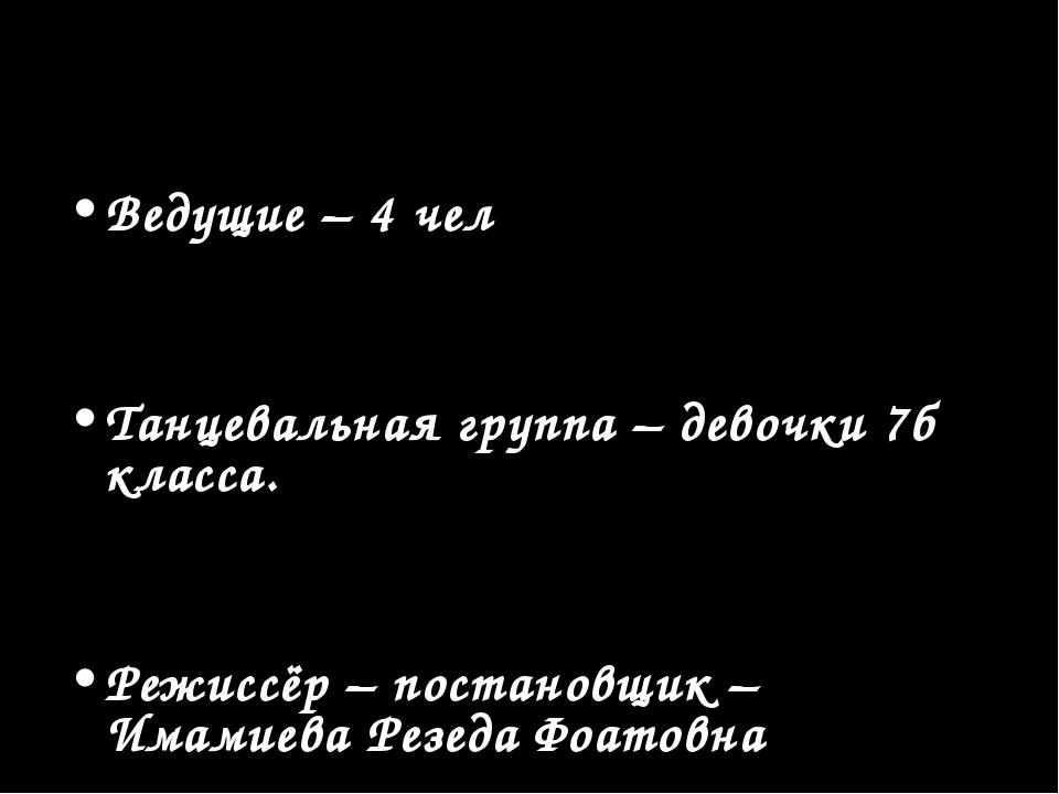 Ведущие – 4 чел Танцевальная группа – девочки 7б класса. Режиссёр – постановщ...