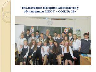 Исследование Интернет-зависимости у обучающихся МКОУ « СОШ № 29»