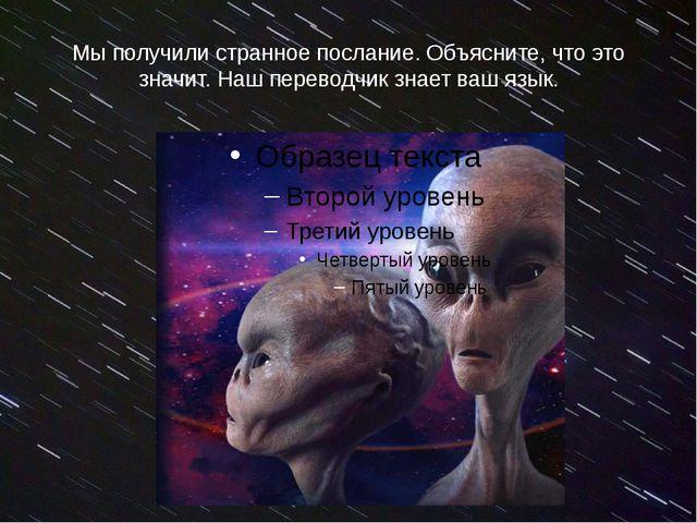 Мы получили странное послание. Объясните, что это значит. Наш переводчик знае...