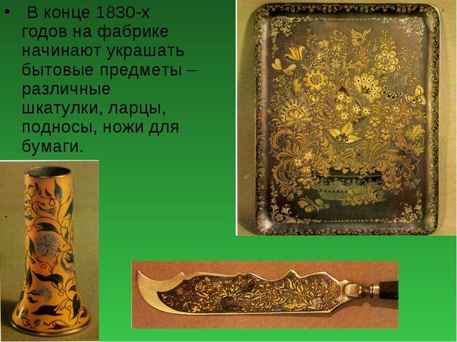 В конце 1830-х годов на фабрике начинают украшать бытовые предметы – различн...