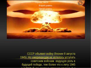 СССР объявил войну Японии 8 августа 1945г. Но американцам не хотелось уступат