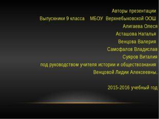 Авторы презентации Выпускники 9 класса МБОУ Верхнебыковской ООШ Алигаева Оле