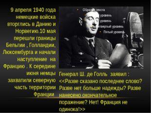 Генерал Ш. де Голль заявил :  9 апреля 1940 года немецкие войска вторглись в