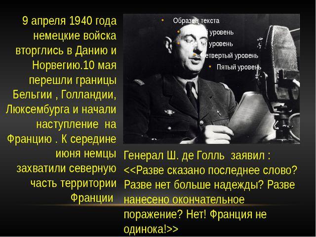 Генерал Ш. де Голль заявил :  9 апреля 1940 года немецкие войска вторглись в...