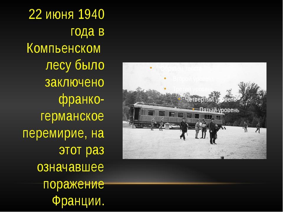 22 июня 1940 года в Компьенском лесу было заключено франко-германское перемир...