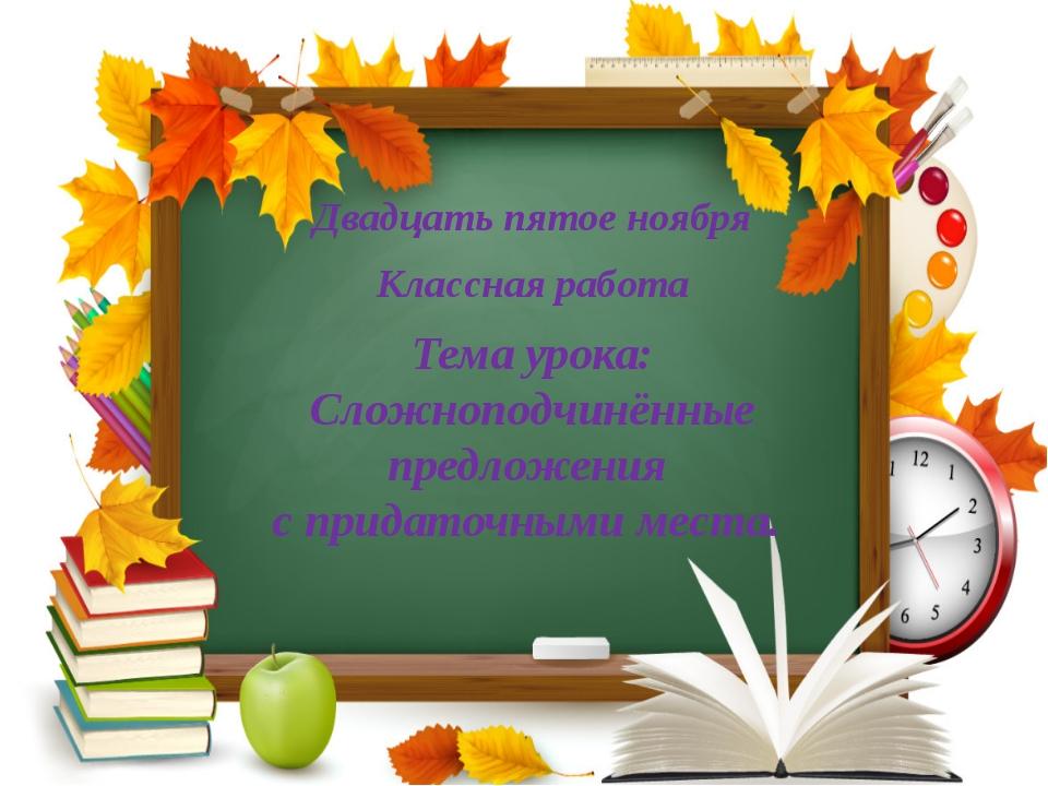 Двадцать пятое ноября Классная работа Тема урока: Сложноподчинённые предложе...