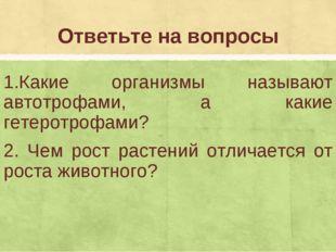 Ответьте на вопросы 1.Какие организмы называют автотрофами, а какие гетеротро