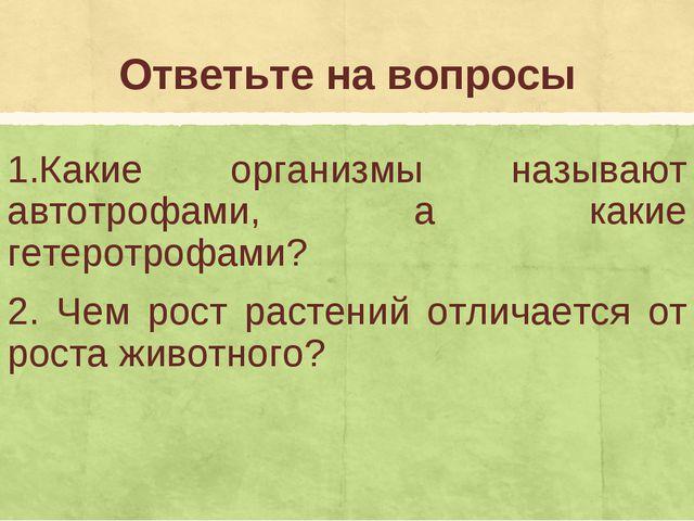 Ответьте на вопросы 1.Какие организмы называют автотрофами, а какие гетеротро...