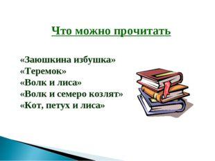 Что можно прочитать «Заюшкина избушка» «Теремок» «Волк и лиса» «Волк и семеро