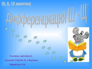 Учитель- методист, логопед СОШ № 21 г Якутска Загрейчук А.М.
