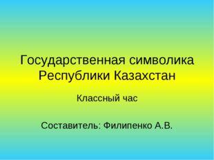 Государственная символика Республики Казахстан Классный час Составитель: Фили