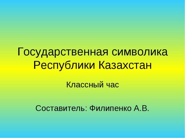 Государственная символика Республики Казахстан Классный час Составитель: Фили...