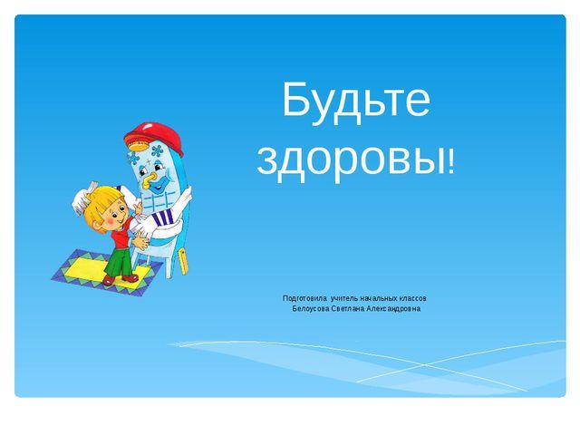 Будьте здоровы! Подготовила учитель начальных классов Белоусова Светлана Алек...