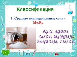 Классификация 1. Средние или нормальные соли - МеnRm NaCl, K3PO4, CaSO4, Mg(N