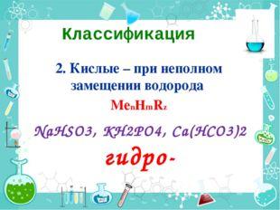 Классификация 2. Кислые – при неполном замещении водорода МеnНmRz NaHSO3, KH2