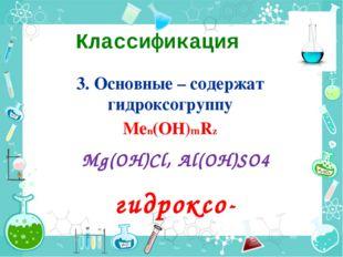 Классификация 3. Основные – содержат гидроксогруппу Меn(ОН)mRz Mg(OH)Cl, Al(O