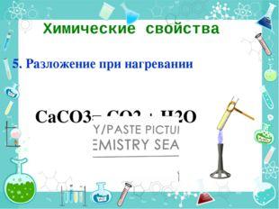 Химические свойства 5. Разложение при нагревании СаСО3= СО2 + Н2О