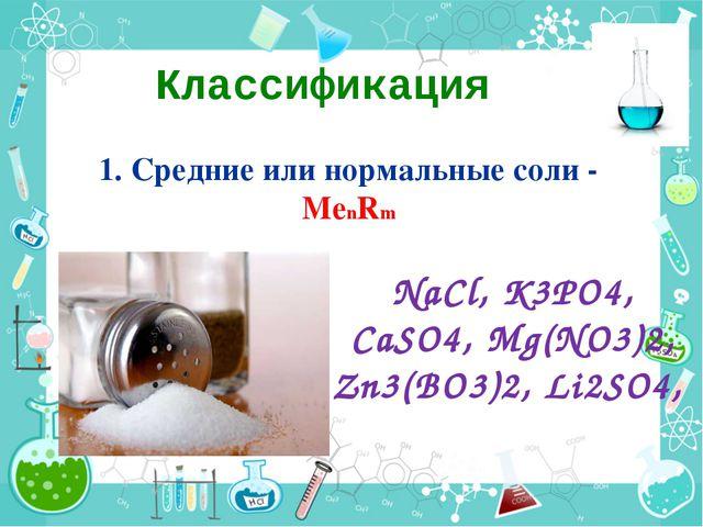 Классификация 1. Средние или нормальные соли - МеnRm NaCl, K3PO4, CaSO4, Mg(N...
