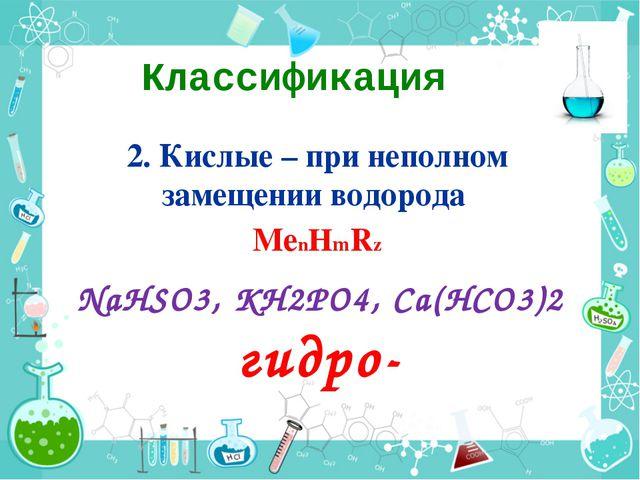Классификация 2. Кислые – при неполном замещении водорода МеnНmRz NaHSO3, KH2...