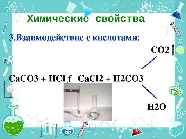 Химические свойства 3.Взаимодействие с кислотами: CO2 CaCO3 + HCl → CaCl2 + H...