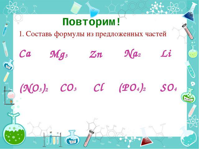Повторим! 1. Составь формулы из предложенных частей Сa Li Mg3 Zn Na2 (NO3)2 C...