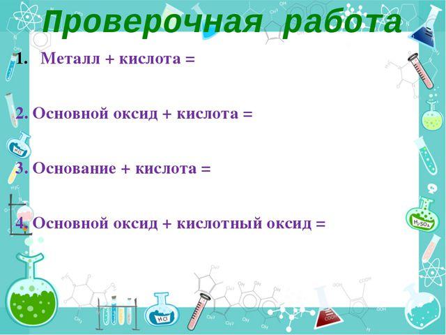 Проверочная работа Металл + кислота = 2. Основной оксид + кислота = 3. Основа...