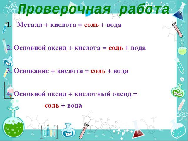 Проверочная работа Металл + кислота = соль + вода 2. Основной оксид + кислота...