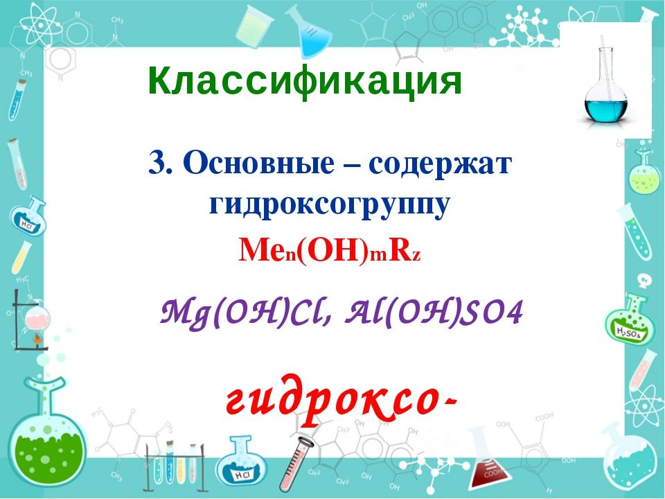 Классификация 3. Основные – содержат гидроксогруппу Меn(ОН)mRz Mg(OH)Cl, Al(O...